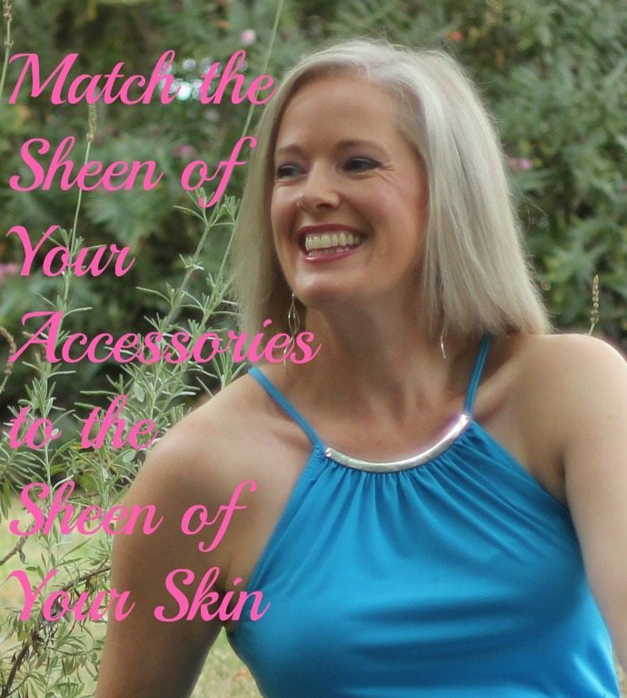 Match the sheen of your accessories to the sheen of your skin